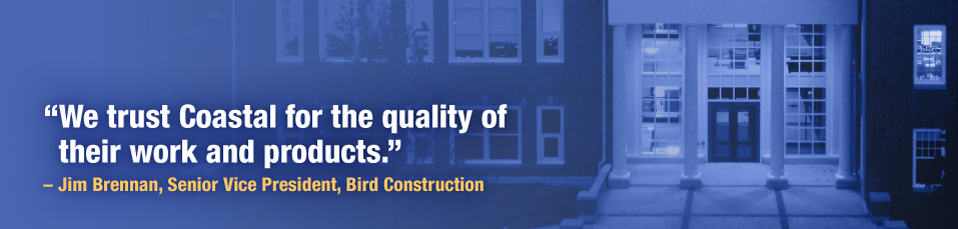 """We trust Coastal for the quality of their work and products."" - Jim Brennan, Senior Vice President, Bird Construction"